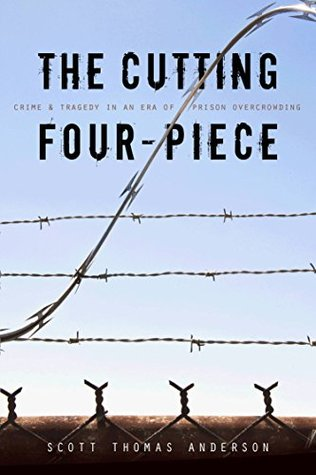 The Cutting Four-piece: crime and tragedy in an era of prison overcrowding  by  Scott Thomas Anderson