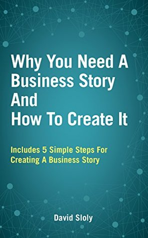 Why You Need A Business Story And How To Create It  by  David Sloly