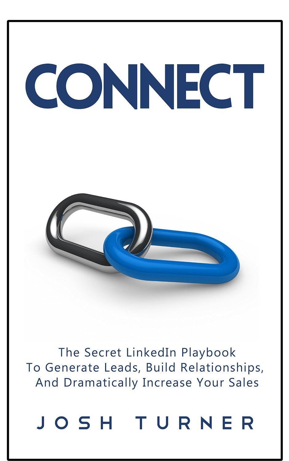 Connect: The Secret LinkedIn Playbook To Generate Leads, Build Relationships, And Dramatically Increase Your Sales  by  Josh Turner