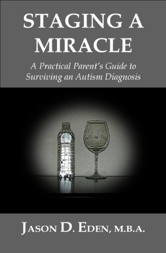 Staging A Miracle: A Practical Parents Guide To Surviving an Autism Diagnosis  by  Jason Eden
