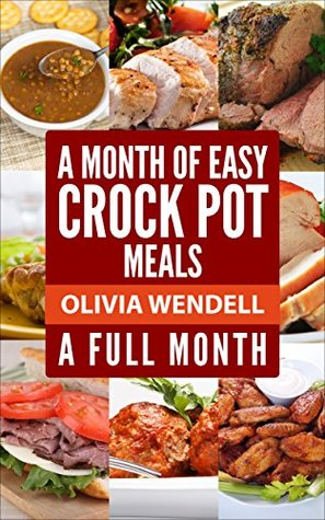 A Month of Easy Crock Pot Meals: Full Month  by  Olivia Wendell