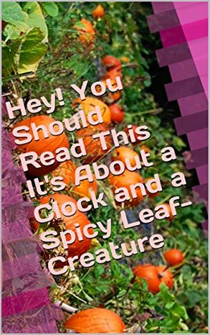Hey! You Should Read This Its About a Clock and a Spicy Leaf-Creature  by  Artsolameelian