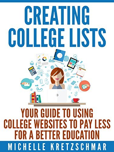 Creating College Lists: Your Guide to Using College Websites to Pay Less for a Better Education Michelle Kretzschmar