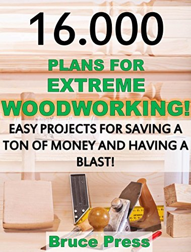 16.000 Plans For Extreme Woodworking! Easy Projects For Saving a Ton of Money and Having a Blast! Bruce Press