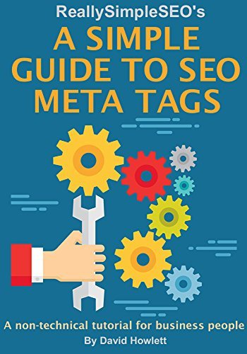A Simple Guide to SEO Meta Tags: A non-technical tutorial for business people  by  David Howlett