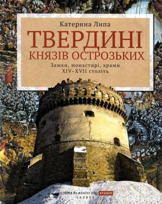 Твердині князів Острозьких. Замки, монастирі, храми XIV–XVII  by  Катерина Липа