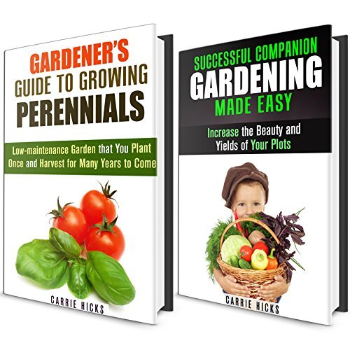 Perennials and Companion Gardening Box Set: Plant, Grow and Harvest with Our Simple Gardeners Guides  by  Carrie Hicks