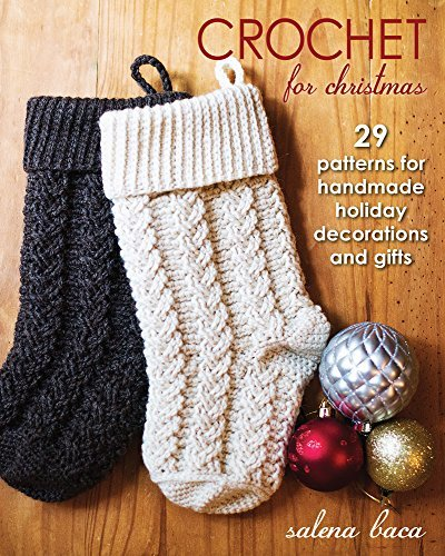 Crochet for Christmas: 29 Patterns for Handmade Holiday Decorations and Gifts Salena Baca