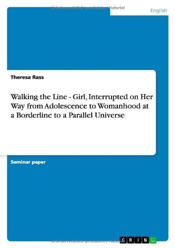 Walking the Line - Girl, Interrupted on Her Way from Adolescence to Womanhood at a Borderline to a Parallel Universe Theresa Rass