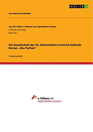 Die Gesellschaft des 18. Jahrhunderts in Patrick Süskinds Roman Das Parfum  by  Lisa Maria Hirschfelder