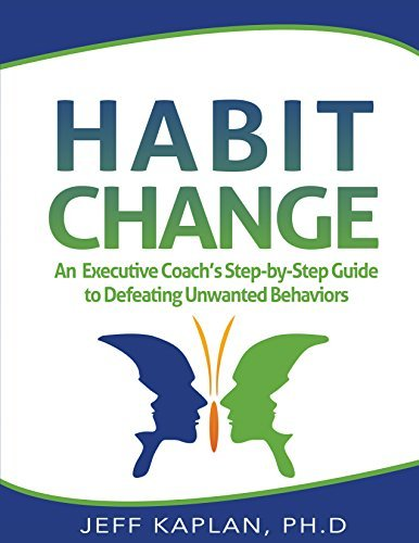 Habit Change: An Executive Coachs Step-by-Step Guide to Defeating Unwanted Behaviors  by  Dr. Jeff Kaplan
