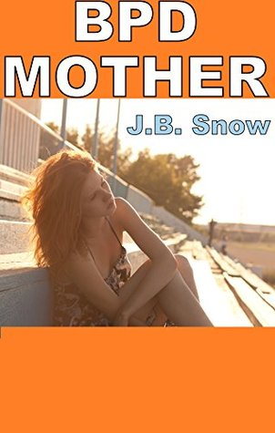 Damaging Effects of a Borderline Mother: A short read on the Symptoms of BPD: Plus Excerpt from BPD Relief Now (Transcend Mediocrity Book 46) J.B. Snow