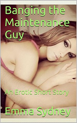 Banging the Maintenance Guy: An Erotic Short Story  by  Emma Sydney