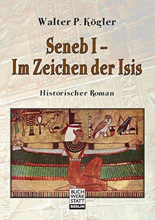 Seneb I - Im Zeichen der Isis: Historischer Roman  by  Walter P. Kögler