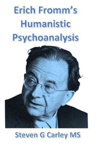 Erich Fromms Humanistic Psychoanalysis  by  Steven G. Carley