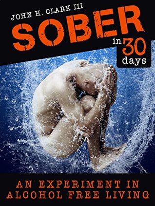 Sober In 30 Days: An Experiment in Alcohol-Free Living  by  John Clark III
