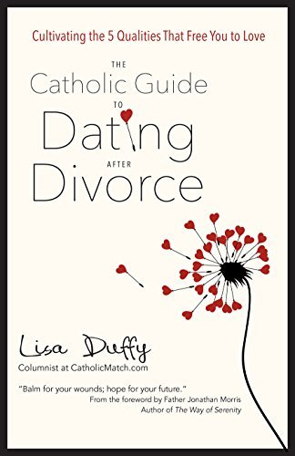 The Catholic Guide to Dating After Divorce: Cultivating the Five Qualities That Free You to Love  by  Lisa Duffy