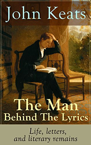John Keats - The Man Behind The Lyrics: Life, letters, and literary remains: Complete Letters and Two Extensive Biographies of one of the most beloved English Romantic poets John Keats