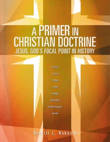 A PRIMER IN CHRISTIAN DOCTRINE: JESUS, GODS FOCAL POINT IN HISTORY  by  Derrill L. Roberts