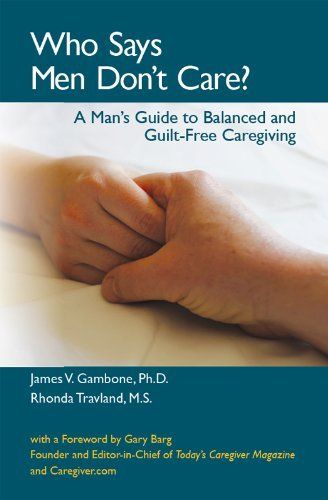 Who Says Men Dont Care? A Mans Guide To Balanced and Guilt-Free Caregiving  by  James V. Gambone