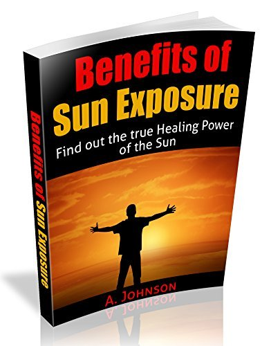 Benefits Of Sun Exposure: Find out the true Healing Power of the Sun A. Johnson