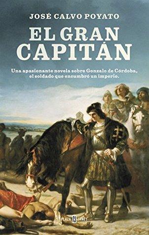El Gran Capitán: Una apasionante novela sobre Gonzalo de Córdoba, el soldado que encumbró un imperio. José Calvo Poyato