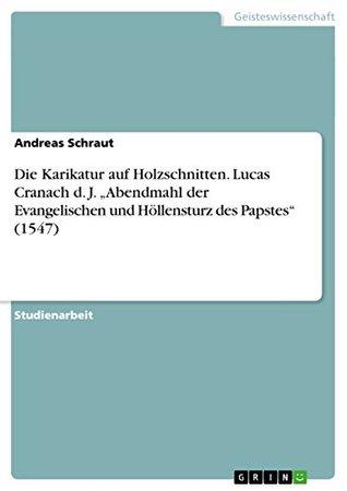 Die Karikatur auf Holzschnitten. Lucas Cranach d. J. Abendmahl der Evangelischen und Höllensturz des Papstes (1547)  by  Andreas Schraut