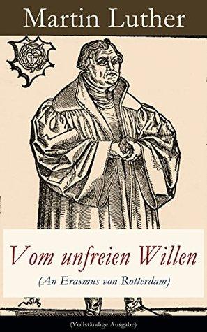 Vom unfreien Willen (An Erasmus von Rotterdam) - Vollständige Ausgabe: Theologische These gegen Vom freien Willen (De libero arbitrio) von Erasmus Martin Luther