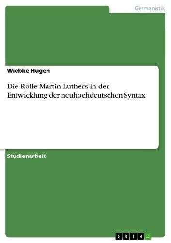Die Rolle Martin Luthers in der Entwicklung der neuhochdeutschen Syntax  by  Wiebke Hugen