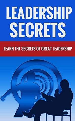 Leadership Secrets - Learn The Secrets Of Great Leadership  by  Douglas Crawford