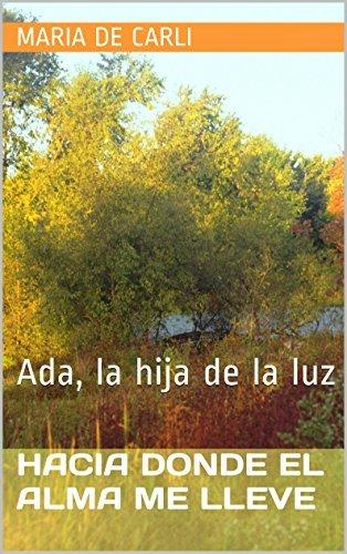 Hacia donde el alma me lleve: Ada, la hija de la luz Maria de Carli