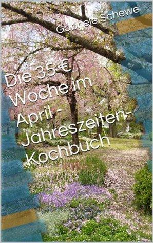Die 35 € Woche im April - Jahreszeiten-Kochbuch (1 Jahr mit Hartz4 überleben)  by  Gabriele Schewe