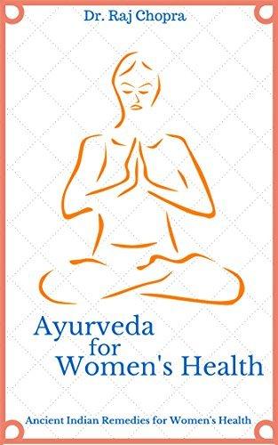 Ayurveda for Womens Health: Ancient Indian Remedies for Womens Health Dr. Raj Chopra