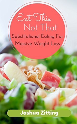 Eat This Not That: Substitutional Eating for Massive Weight Loss  by  Joshua Zitting