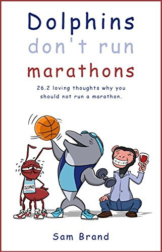 Dolphins Dont Run Marathons: 26.2 loving thoughts on why you should not run a marathon  by  Sam Brand