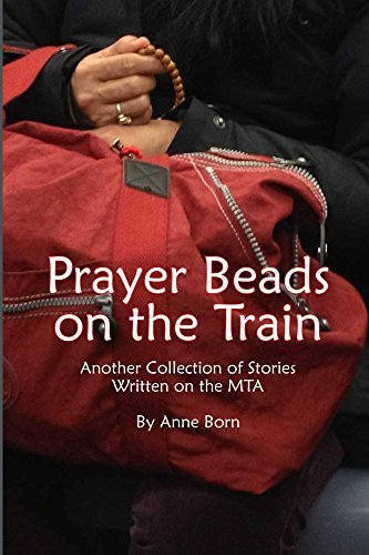 Prayer Beads on the Train: Another Collection of Stories Written on the MTA Anne  Born
