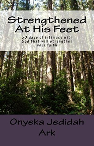 Strengthened At His Feet: 30 days of intimacy with God that will strengthen your faith.  by  Onyeka Ark