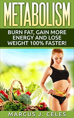 METABOLISM: BURN FAT, GAIN MORE ENERGY AND LOSE WEIGHT 100% FASTER Marcus J. Celes