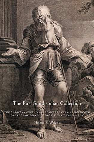 The First Smithsonian Collection: The European Engravings of George Perkins Marsh and the Role of Prints in the U.S. National Museum  by  Helena E. Wright