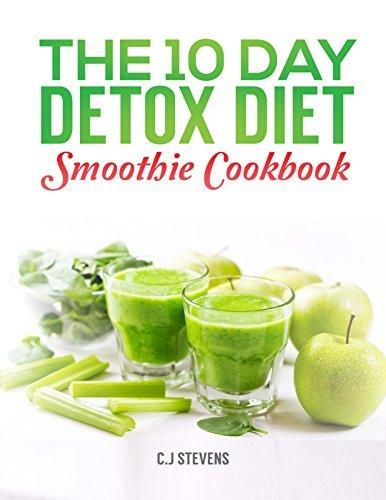The 10 Day Detox Diet Smoothie Cookbook: 3 smoothies a day to detox, revitalize and lose up to a pound a day C.J Stevens