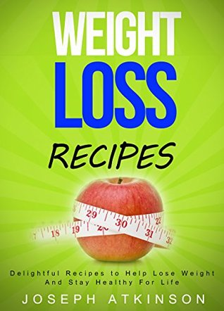 Weight Loss : Weight Loss Recipes - Delightful Recipes to Help You Lose Weight and Stay Healthy for Life Joseph Atkinson