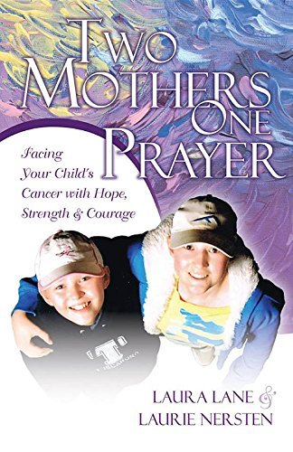 Two Mothers One Prayer: Facing Your Childs Cancer with Hope, Strength, and Courage Laura Lane