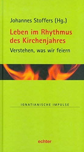 Leben im Rhythmus des Kirchenjahres: Verstehen, was wir feiern (Ignatianische Impulse 66) Johannes Stoffers