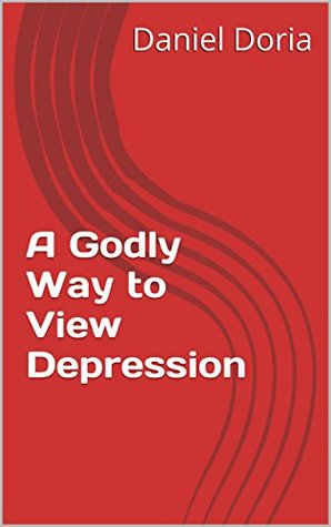 A Godly Way to View Depression  by  Daniel Doria
