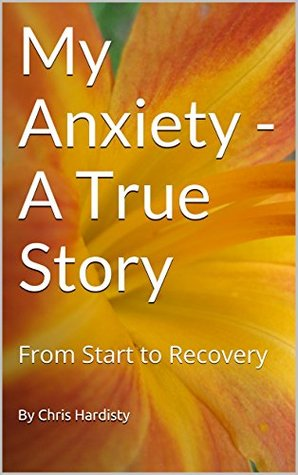 My Anxiety - A True Story: From Start to Recovery Chris Hardisty