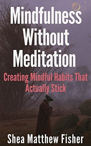 Mindfulness Without Meditation: Creating Mindful Habits That Actually Stick Shea Matthew Fisher