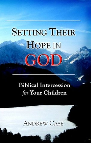 Setting Their Hope in GOD: Biblical Intercession for Your Children Andrew Case