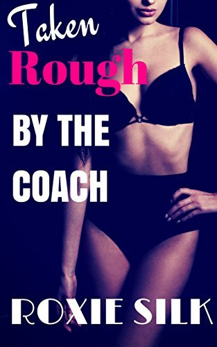Taken Rough  by  the Coach (Older Man Younger Woman First Time Taboo Steamy Romance) by Roxie Silk