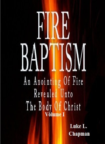 Fire Baptism An Anointing Of Fire Revealed Unto The Body Of Christ Volume I Luke L. Chapman