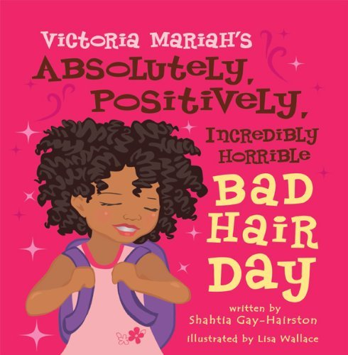Victoria Mariahs Absolutely, Positively, Incredibly Horrible Bad Hair Day  by  Shahtia Gay-Hairston